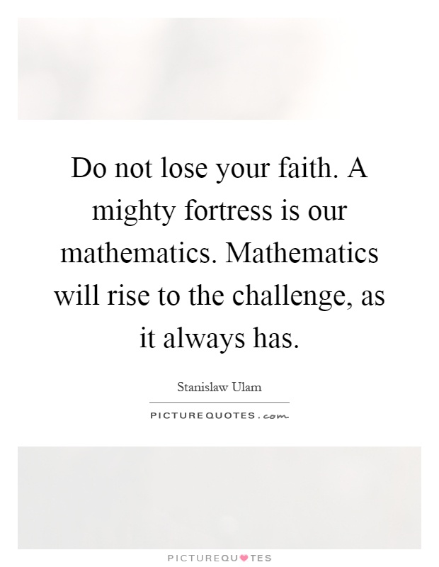 Do not lose your faith. A mighty fortress is our mathematics. Mathematics will rise to the challenge, as it always has Picture Quote #1
