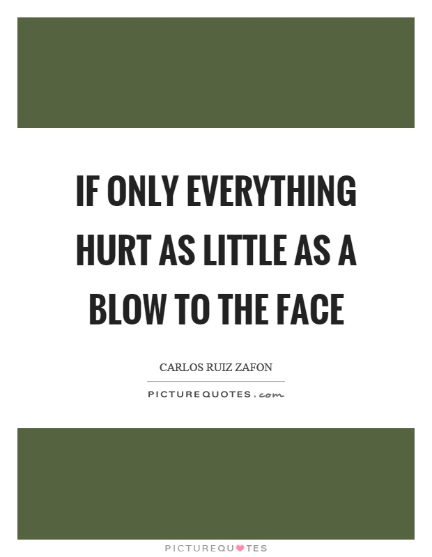 If only everything hurt as little as a blow to the face Picture Quote #1