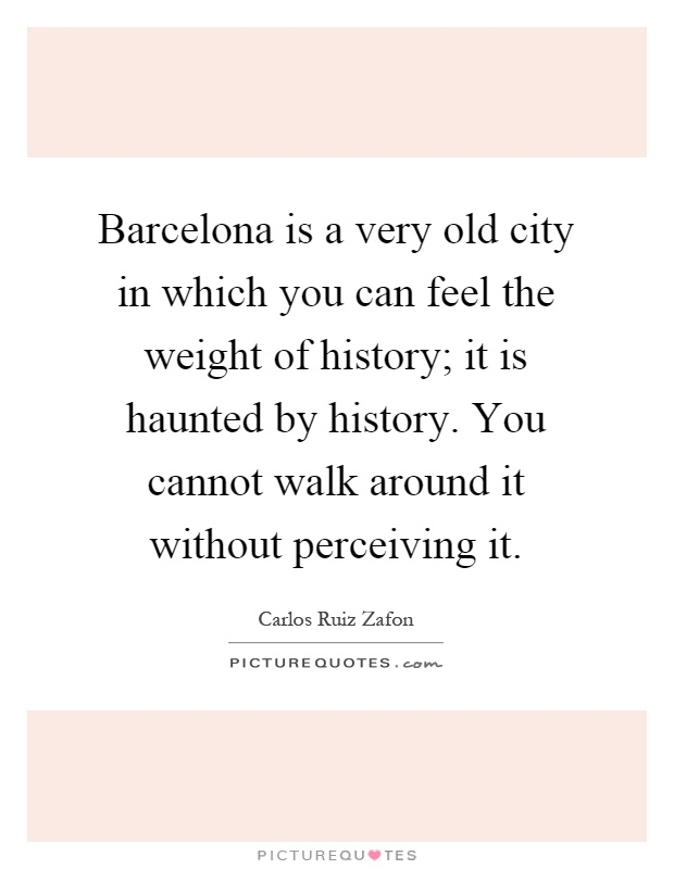 Barcelona is a very old city in which you can feel the weight of history; it is haunted by history. You cannot walk around it without perceiving it Picture Quote #1