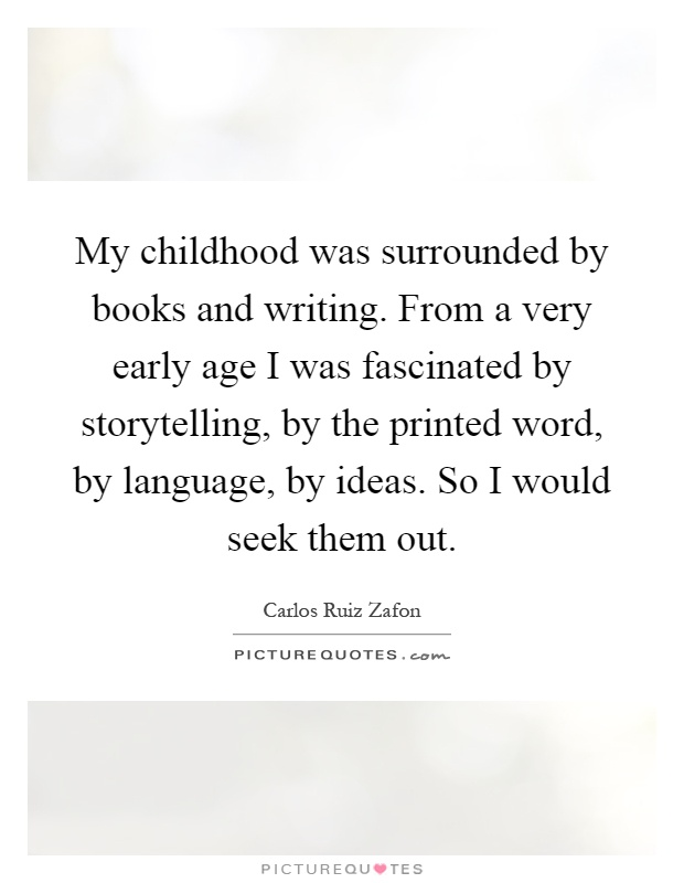 My childhood was surrounded by books and writing. From a very early age I was fascinated by storytelling, by the printed word, by language, by ideas. So I would seek them out Picture Quote #1