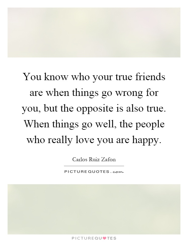 You know who your true friends are when things go wrong for you, but the opposite is also true. When things go well, the people who really love you are happy Picture Quote #1