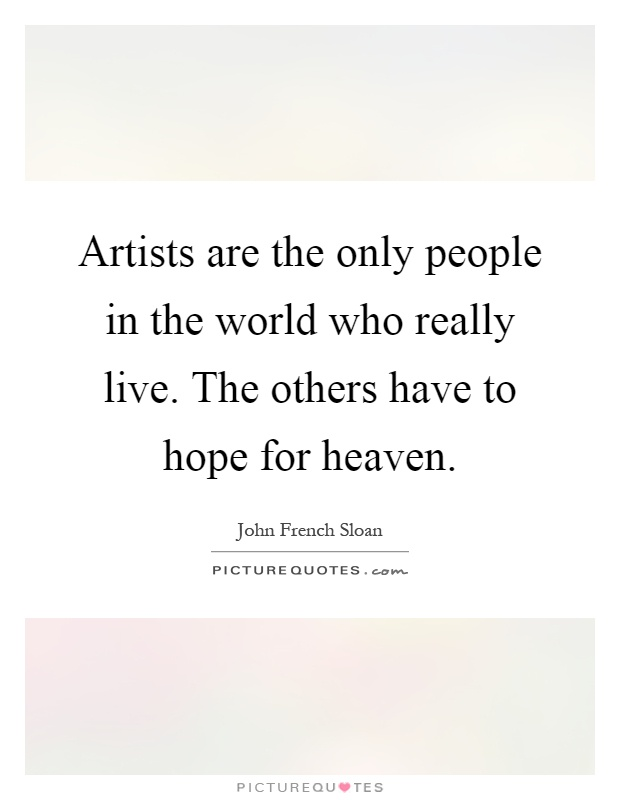 Artists are the only people in the world who really live. The others have to hope for heaven Picture Quote #1
