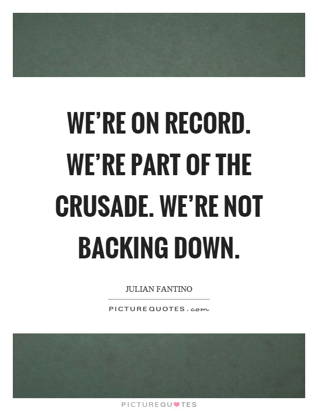 We're on record. We're part of the crusade. We're not backing down Picture Quote #1
