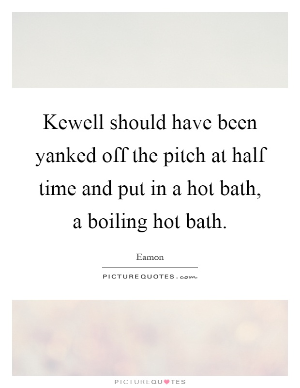 Kewell should have been yanked off the pitch at half time and put in a hot bath, a boiling hot bath Picture Quote #1