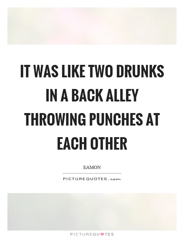 It was like two drunks in a back alley throwing punches at each other Picture Quote #1