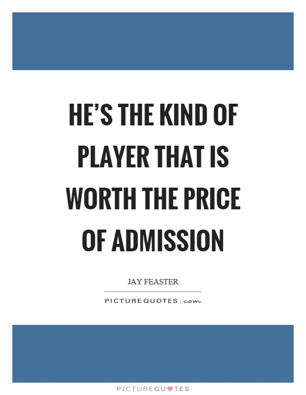 He's the kind of player that is worth the price of admission Picture Quote #1