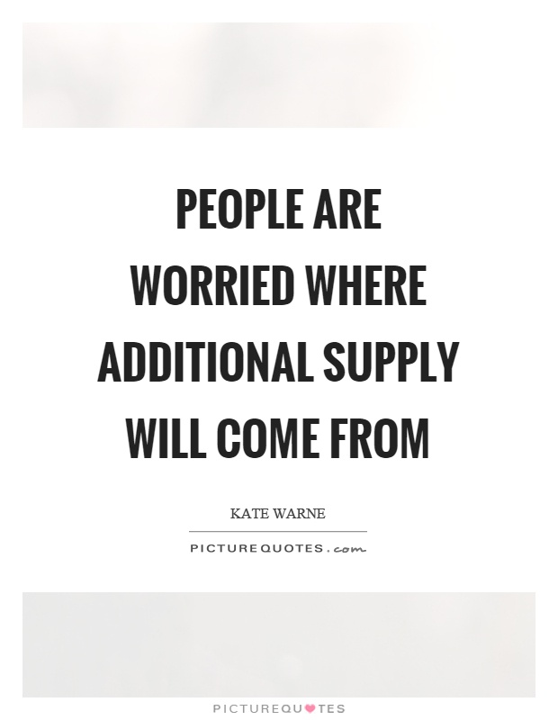 People are worried where additional supply will come from Picture Quote #1