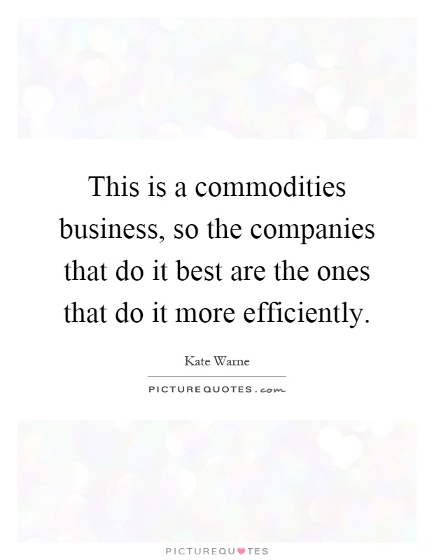 This is a commodities business, so the companies that do it best are the ones that do it more efficiently Picture Quote #1