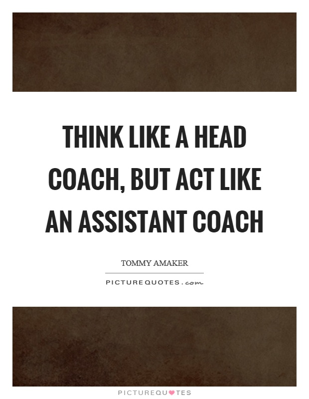 Think like a head coach, but act like an assistant coach Picture Quote #1