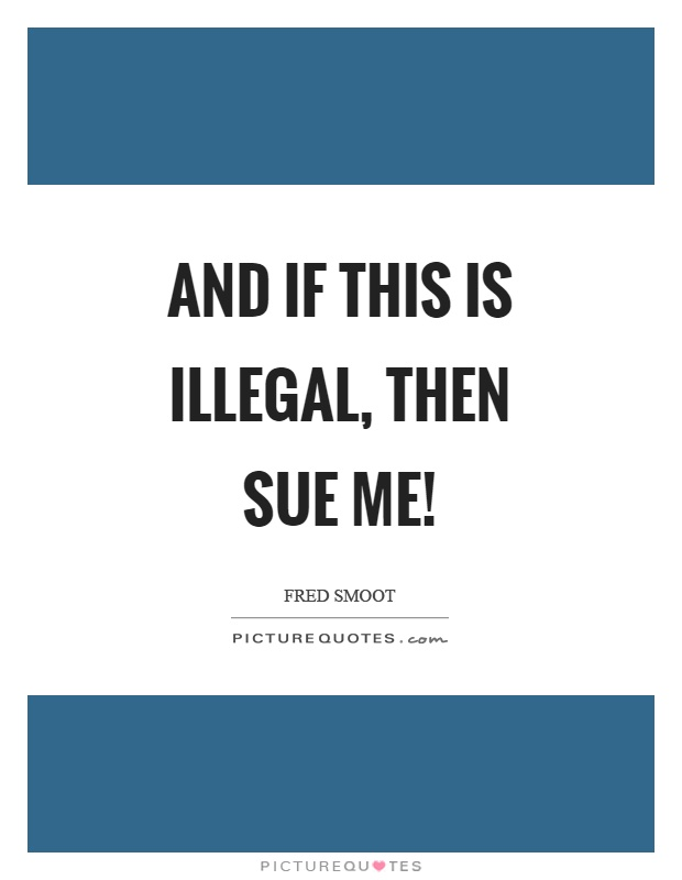 And if this is illegal, then sue me! Picture Quote #1