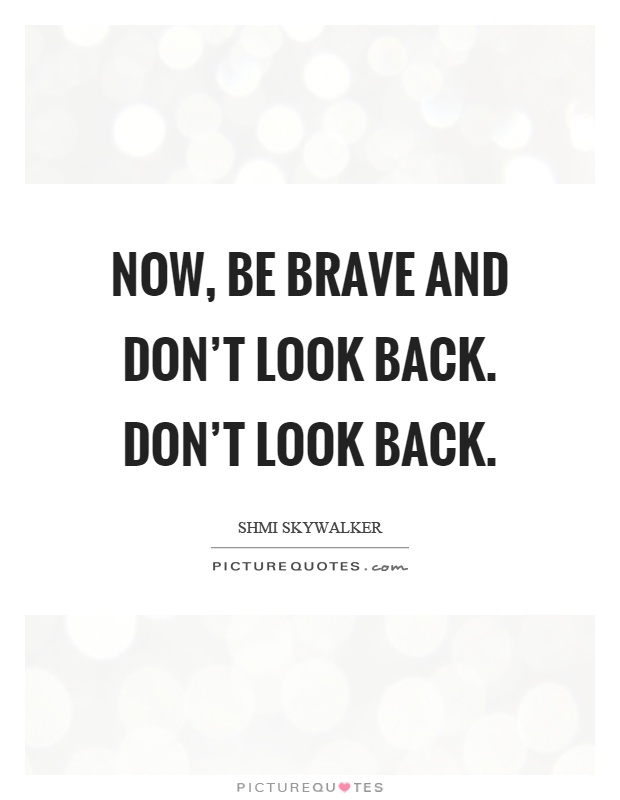 now be brave and don t look back don t look back picture quotes