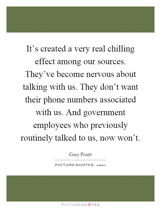 It's created a very real chilling effect among our sources. They've become nervous about talking with us. They don't want their phone numbers associated with us. And government employees who previously routinely talked to us, now won't Picture Quote #1