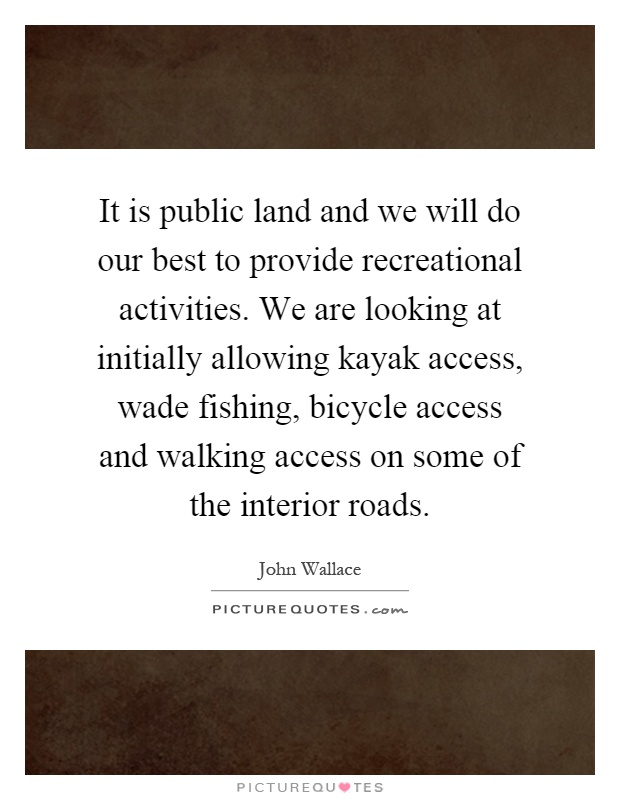 It is public land and we will do our best to provide recreational activities. We are looking at initially allowing kayak access, wade fishing, bicycle access and walking access on some of the interior roads Picture Quote #1