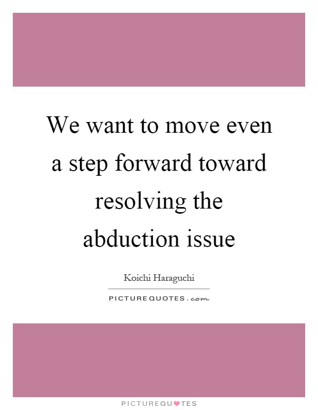We want to move even a step forward toward resolving the abduction issue Picture Quote #1