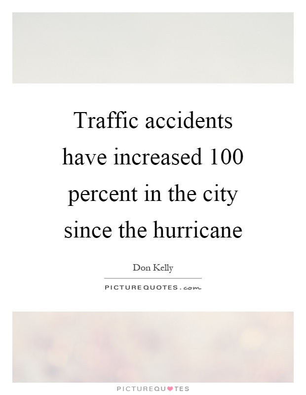 Traffic accidents have increased 100 percent in the city since the hurricane Picture Quote #1