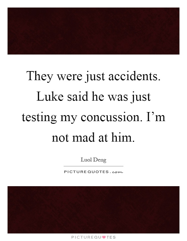 They were just accidents. Luke said he was just testing my concussion. I'm not mad at him Picture Quote #1