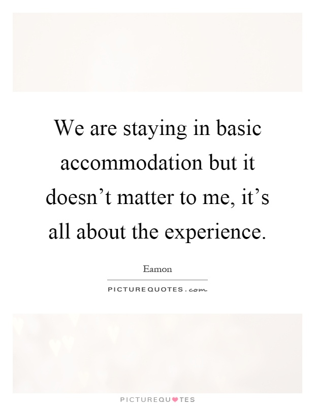 We are staying in basic accommodation but it doesn't matter to me, it's all about the experience Picture Quote #1