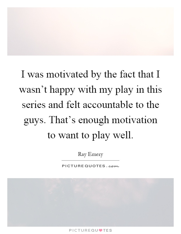 I was motivated by the fact that I wasn't happy with my play in this series and felt accountable to the guys. That's enough motivation to want to play well Picture Quote #1