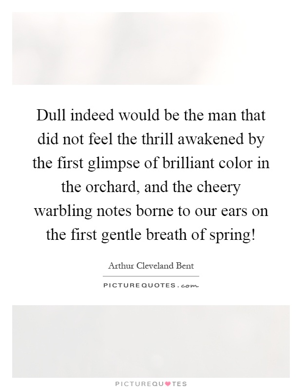 Dull indeed would be the man that did not feel the thrill awakened by the first glimpse of brilliant color in the orchard, and the cheery warbling notes borne to our ears on the first gentle breath of spring! Picture Quote #1