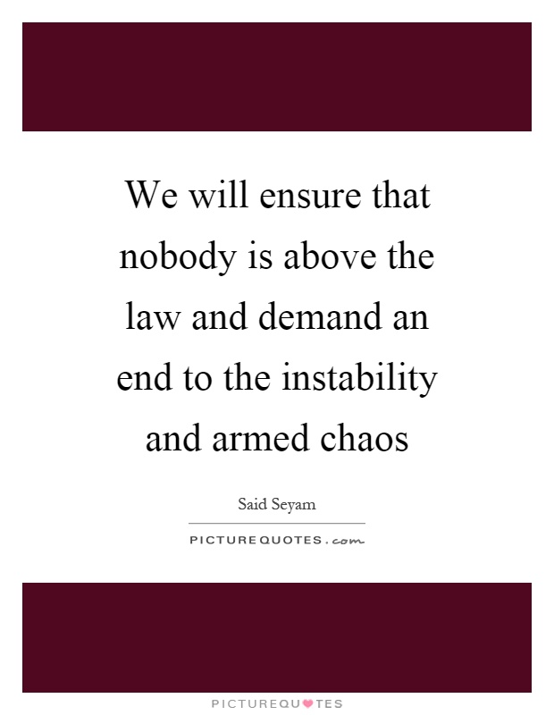 We will ensure that nobody is above the law and demand an end to the instability and armed chaos Picture Quote #1