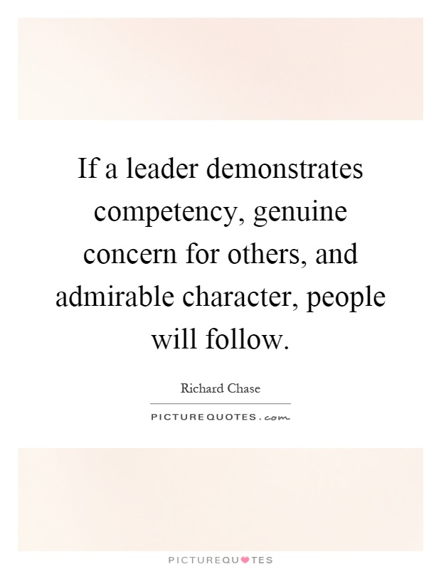 If a leader demonstrates competency, genuine concern for others, and admirable character, people will follow Picture Quote #1