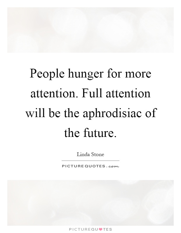 People hunger for more attention. Full attention will be the aphrodisiac of the future Picture Quote #1