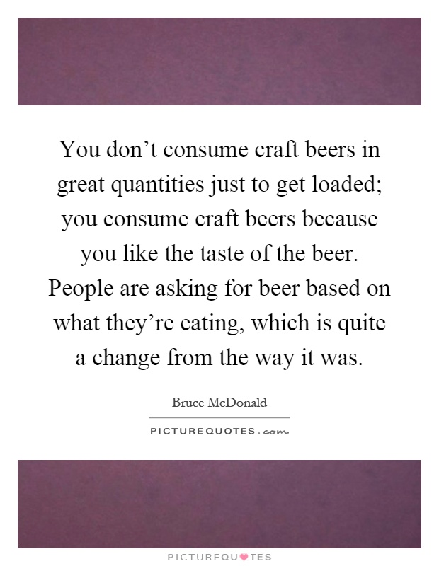 You don't consume craft beers in great quantities just to get loaded; you consume craft beers because you like the taste of the beer. People are asking for beer based on what they're eating, which is quite a change from the way it was Picture Quote #1