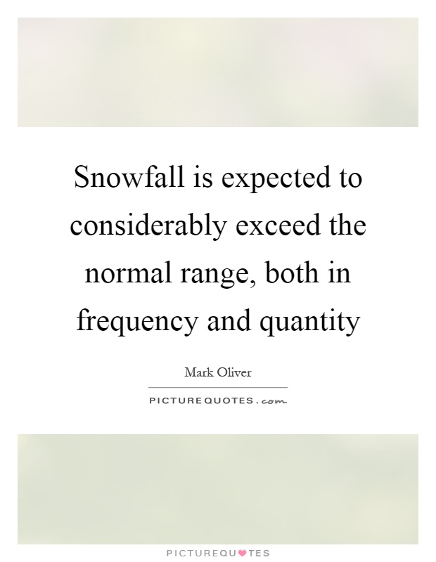 Snowfall is expected to considerably exceed the normal range, both in frequency and quantity Picture Quote #1