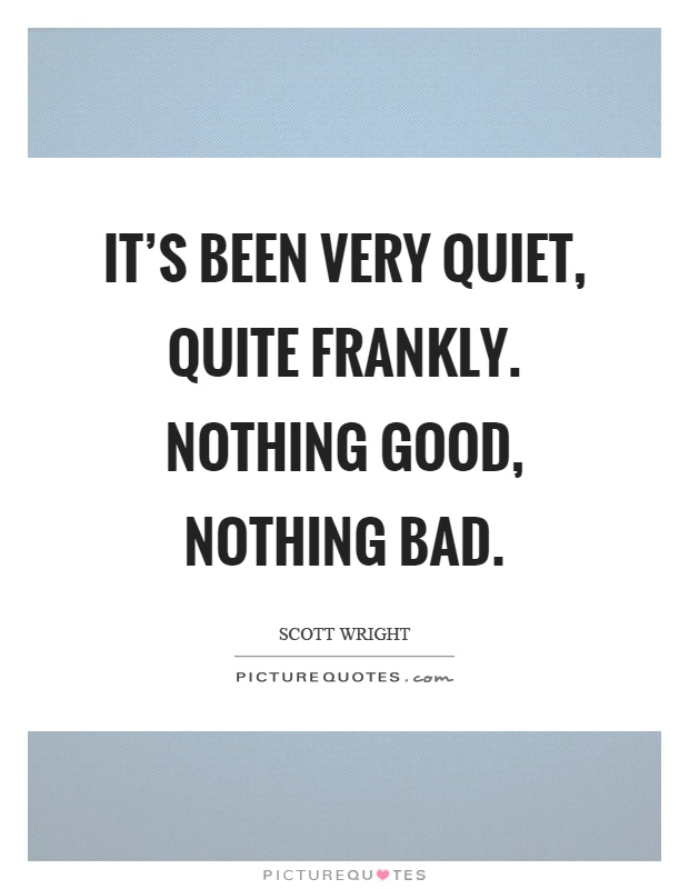 It's been very quiet, quite frankly. Nothing good, nothing bad Picture Quote #1