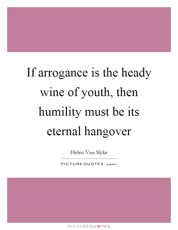 If arrogance is the heady wine of youth, then humility must be its eternal hangover Picture Quote #1