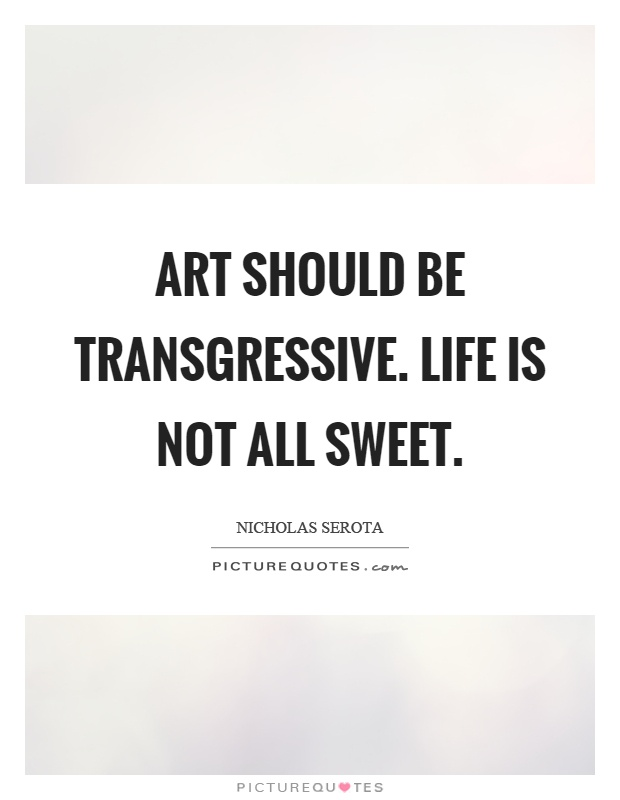 Art should be transgressive. Life is not all sweet Picture Quote #1