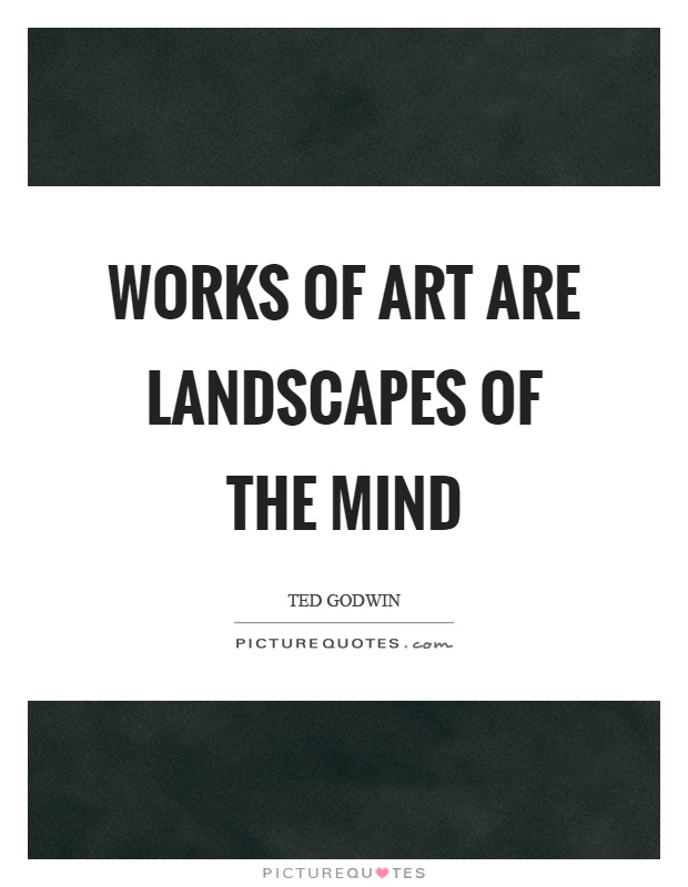 Works of art are landscapes of the mind Picture Quote #1