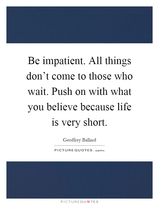 Be impatient. All things don't come to those who wait. Push on with what you believe because life is very short Picture Quote #1