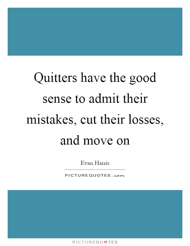 Quitters have the good sense to admit their mistakes, cut their losses, and move on Picture Quote #1