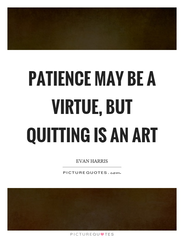 Patience may be a virtue, but quitting is an art | Picture ...