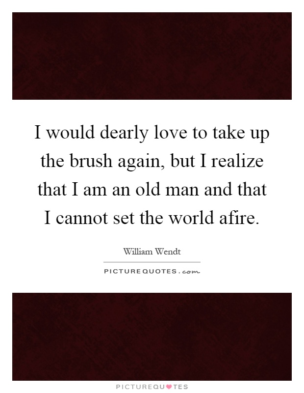 I would dearly love to take up the brush again, but I realize that I am an old man and that I cannot set the world afire Picture Quote #1