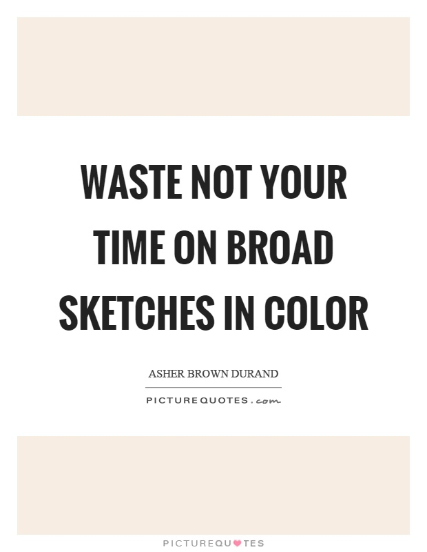 Waste not your time on broad sketches in color Picture Quote #1