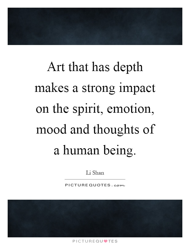Art that has depth makes a strong impact on the spirit, emotion, mood and thoughts of a human being Picture Quote #1