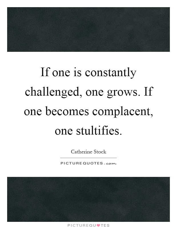 If one is constantly challenged, one grows. If one becomes complacent, one stultifies Picture Quote #1