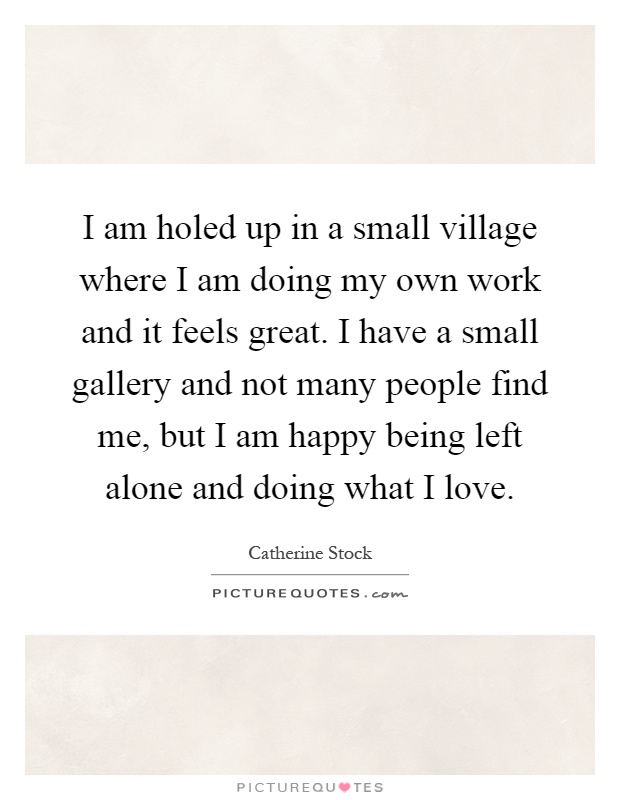 I am holed up in a small village where I am doing my own work and it feels great. I have a small gallery and not many people find me, but I am happy being left alone and doing what I love Picture Quote #1