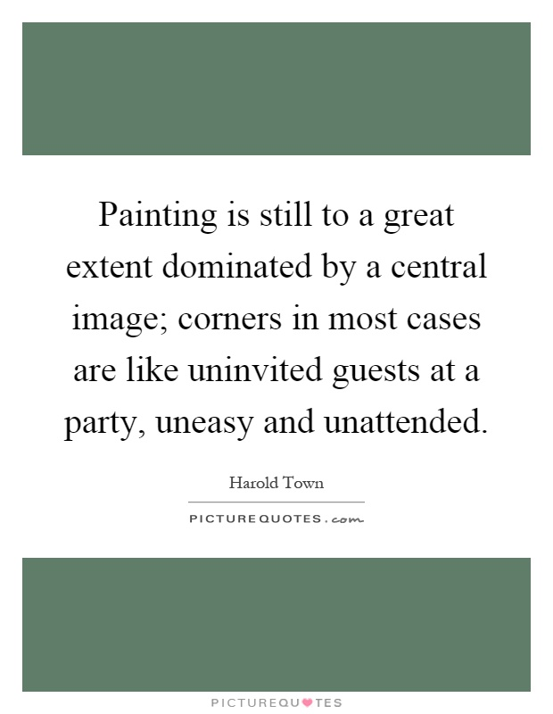 Painting is still to a great extent dominated by a central image; corners in most cases are like uninvited guests at a party, uneasy and unattended Picture Quote #1