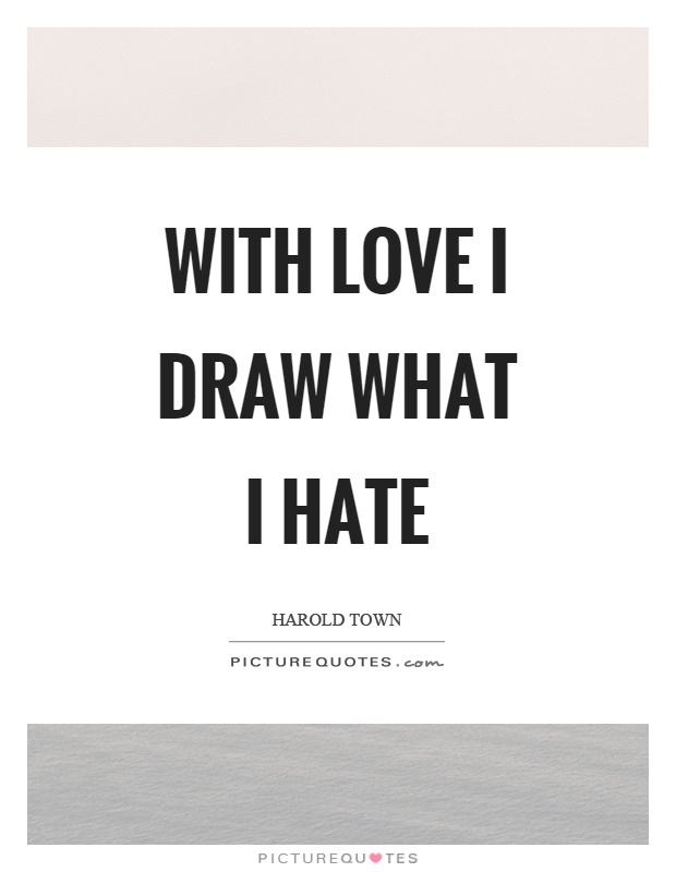 With love I draw what I hate Picture Quote #1