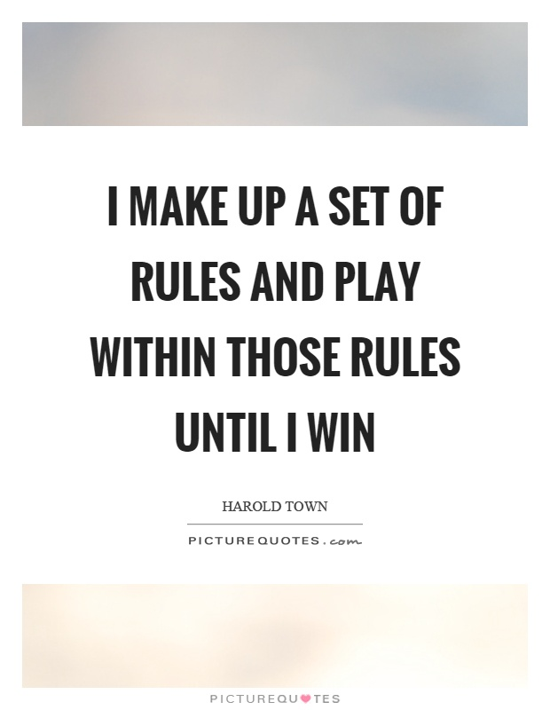 I make up a set of rules and play within those rules until I win Picture Quote #1