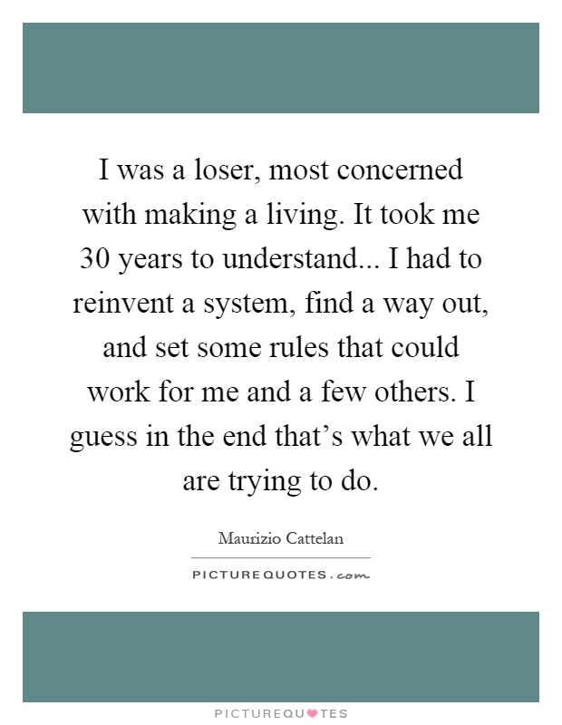 I was a loser, most concerned with making a living. It took me 30 years to understand... I had to reinvent a system, find a way out, and set some rules that could work for me and a few others. I guess in the end that's what we all are trying to do Picture Quote #1