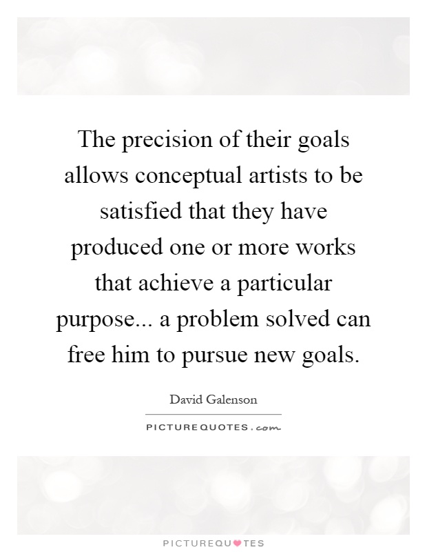 The precision of their goals allows conceptual artists to be satisfied that they have produced one or more works that achieve a particular purpose... a problem solved can free him to pursue new goals Picture Quote #1