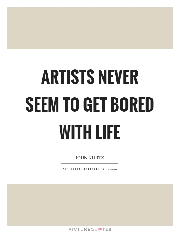 Artists never seem to get bored with life Picture Quote #1