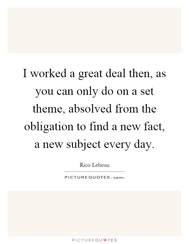 I worked a great deal then, as you can only do on a set theme, absolved from the obligation to find a new fact, a new subject every day Picture Quote #1