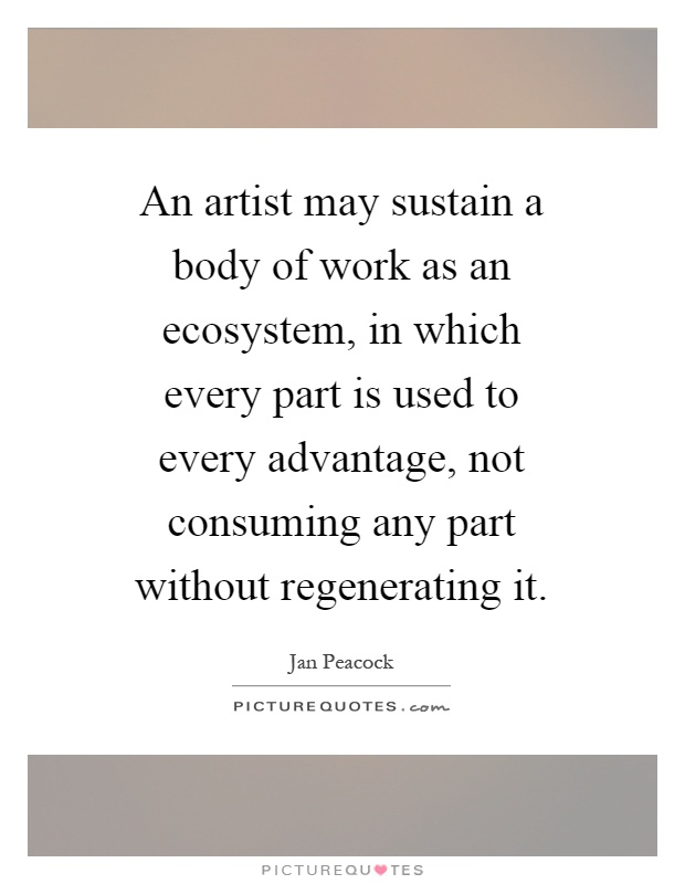 body work quotes  An artist may sustain a body of work as an ecosystem, in which ...