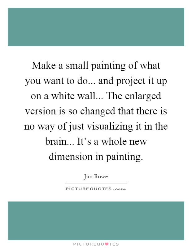 Make a small painting of what you want to do... and project it up on a white wall... The enlarged version is so changed that there is no way of just visualizing it in the brain... It's a whole new dimension in painting Picture Quote #1