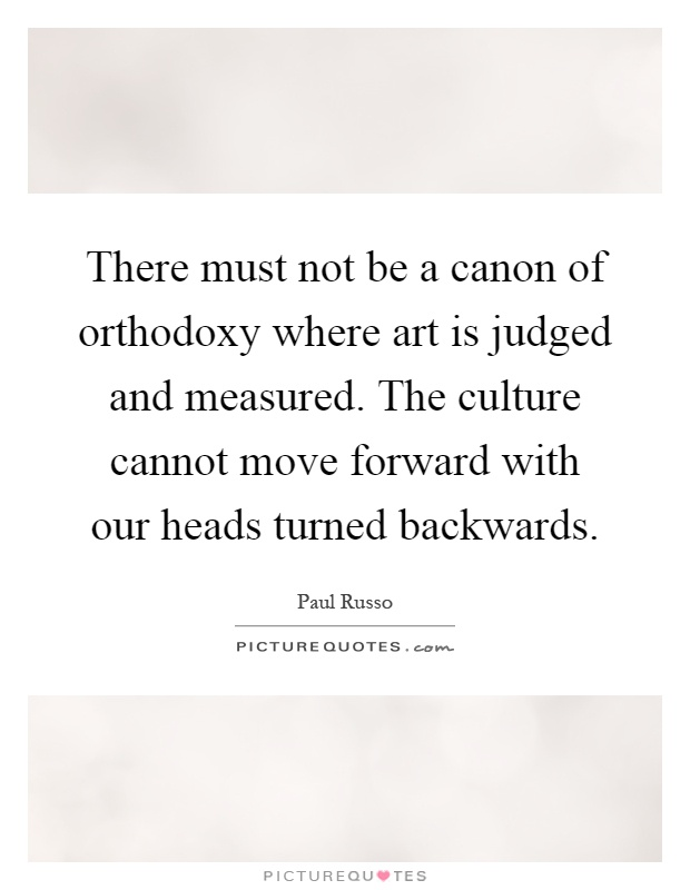 There must not be a canon of orthodoxy where art is judged and measured. The culture cannot move forward with our heads turned backwards Picture Quote #1